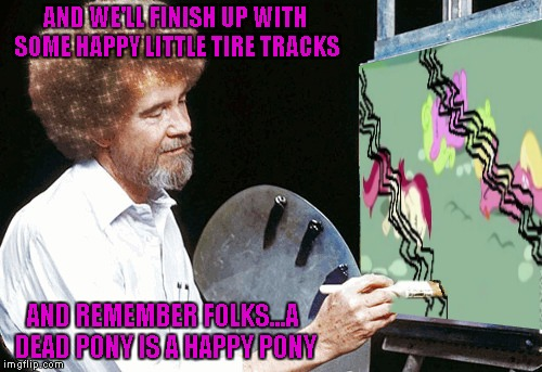 Die Little Ponies by Bob Ross. Bob Ross Week ... A Lafonso Event | AND WE'LL FINISH UP WITH SOME HAPPY LITTLE TIRE TRACKS AND REMEMBER FOLKS...A DEAD PONY IS A HAPPY PONY | image tagged in die little pony,memes,bob ross,bob ross week,funny,bronies | made w/ Imgflip meme maker
