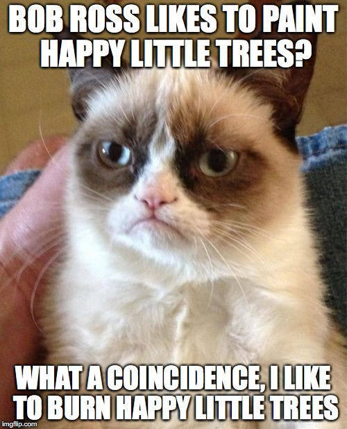 GRUMPY CAT WEEK DAY 5 MEETS BOB ROSS WEEK | BOB ROSS LIKES TO PAINT HAPPY LITTLE TREES? WHAT A COINCIDENCE, I LIKE TO BURN HAPPY LITTLE TREES | image tagged in memes,grumpy cat,bob ross week | made w/ Imgflip meme maker