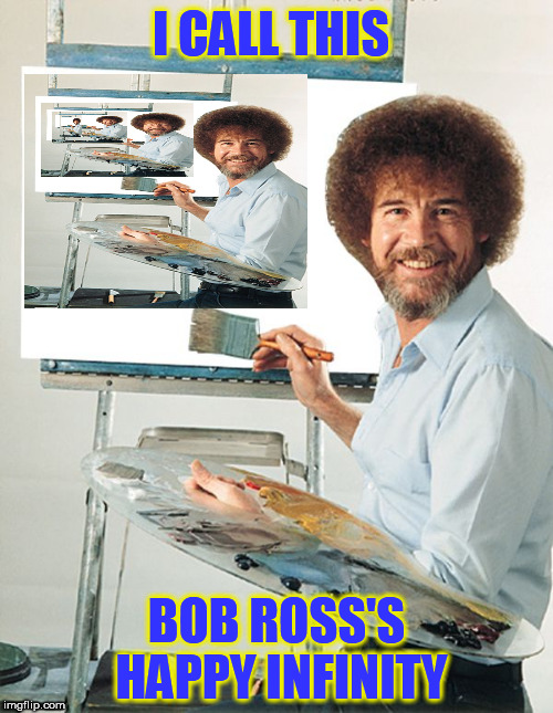 BOB ROSS'S HAPPY INFINITY | I CALL THIS BOB ROSS'S HAPPY INFINITY | image tagged in bob ross blank canvas | made w/ Imgflip meme maker