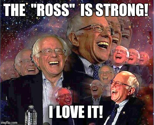"Bernie Laff | THE  ""ROSS""  IS STRONG! I LOVE IT! 