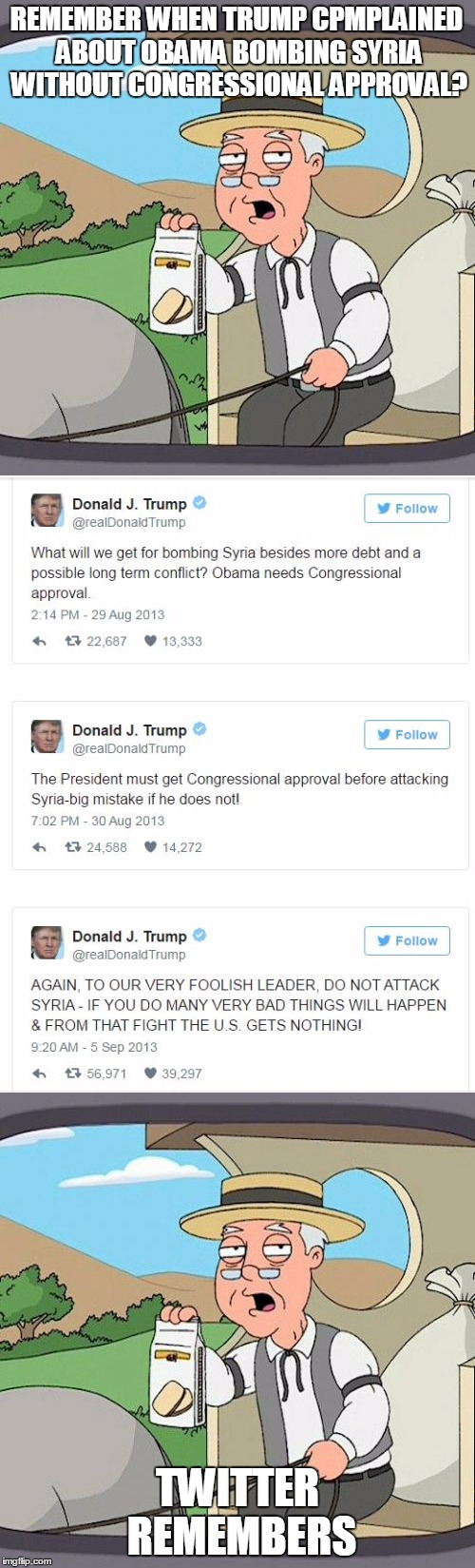 So....is Trump now making big mistakes as he said Obama was making? | REMEMBER WHEN TRUMP CPMPLAINED ABOUT OBAMA BOMBING SYRIA WITHOUT CONGRESSIONAL APPROVAL? TWITTER REMEMBERS | image tagged in donald trump,hypocrite | made w/ Imgflip meme maker