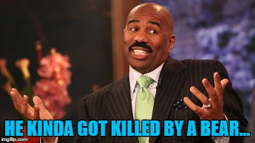Steve Harvey Meme | HE KINDA GOT KILLED BY A BEAR... | image tagged in memes,steve harvey | made w/ Imgflip meme maker