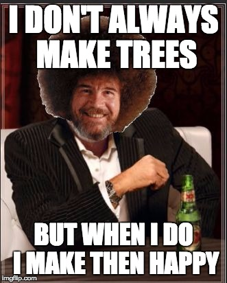 Bob Ross Week! | I DON'T ALWAYS MAKE TREES BUT WHEN I DO I MAKE THEN HAPPY | image tagged in bob ross | made w/ Imgflip meme maker