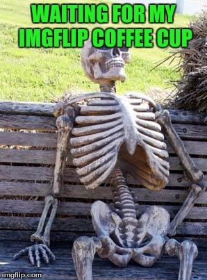 Waiting Skeleton Meme | WAITING FOR MY IMGFLIP COFFEE CUP | image tagged in memes,waiting skeleton | made w/ Imgflip meme maker