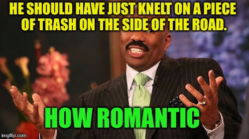 Steve Harvey Meme | HE SHOULD HAVE JUST KNELT ON A PIECE OF TRASH ON THE SIDE OF THE ROAD. HOW ROMANTIC | image tagged in memes,steve harvey | made w/ Imgflip meme maker