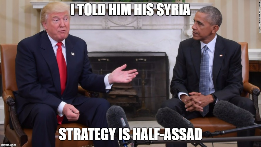 Trump and Obama | I TOLD HIM HIS SYRIA STRATEGY IS HALF-ASSAD | image tagged in trump and obama | made w/ Imgflip meme maker