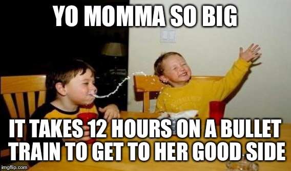 YO MOMMA SO BIG IT TAKES 12 HOURS ON A BULLET TRAIN TO GET TO HER GOOD SIDE | made w/ Imgflip meme maker