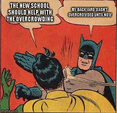 HYPOCRITES PERHAPS? | THE NEW SCHOOL SHOULD HELP WITH THE OVERCROWDING MY BACKYARD WASN'T OVERCROWDED UNTIL NOW | image tagged in memes,batman slapping robin,hypocrisy,schools,taxes | made w/ Imgflip meme maker