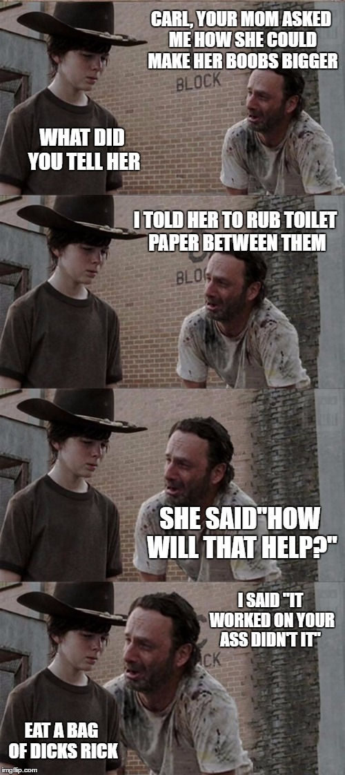 "Rick and Carl Long Meme | CARL, YOUR MOM ASKED ME HOW SHE COULD MAKE HER BOOBS BIGGER WHAT DID YOU TELL HER I TOLD HER TO RUB TOILET PAPER BETWEEN THEM SHE SAID""HOW W 
