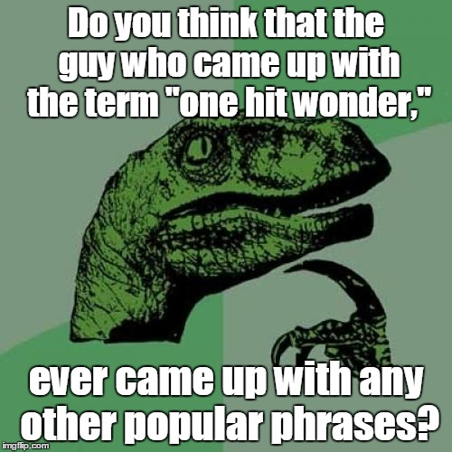"Philosoraptor Meme | Do you think that the guy who came up with the term ""one hit wonder,"" ever came up with any other popular phrases? 