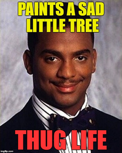 I suspect grumpy cat would approve :) |  PAINTS A SAD LITTLE TREE; THUG LIFE | image tagged in carlton banks thug life,memes,bob ross week,bob ross,painting,trees | made w/ Imgflip meme maker