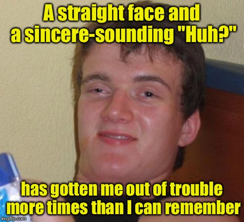"10 Guy Meme | A straight face and a sincere-sounding ""Huh?"" has gotten me out of trouble more times than I can remember 