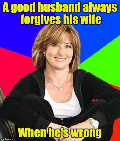 I'm right about this | A good husband always forgives his wife When he's wrong | image tagged in memes,sheltering suburban mom | made w/ Imgflip meme maker