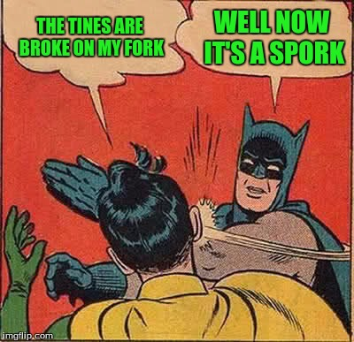 Batman Slapping Robin Meme | THE TINES ARE BROKE ON MY FORK WELL NOW IT'S A SPORK | image tagged in memes,batman slapping robin | made w/ Imgflip meme maker
