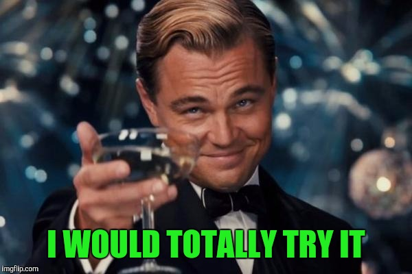 Leonardo Dicaprio Cheers Meme | I WOULD TOTALLY TRY IT | image tagged in memes,leonardo dicaprio cheers | made w/ Imgflip meme maker