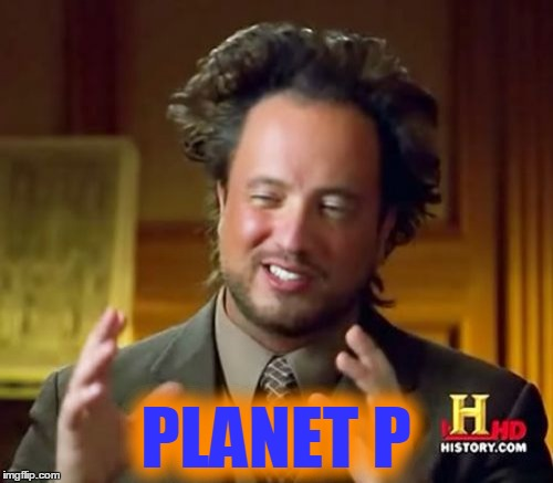 Ancient Aliens Meme | PLANET P | image tagged in memes,ancient aliens | made w/ Imgflip meme maker