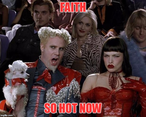 Mugatu So Hot Right Now Meme | FAITH SO HOT NOW | image tagged in memes,mugatu so hot right now | made w/ Imgflip meme maker