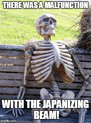 Waiting Skeleton Meme | THERE WAS A MALFUNCTION WITH THE JAPANIZING BEAM! | image tagged in memes,waiting skeleton | made w/ Imgflip meme maker