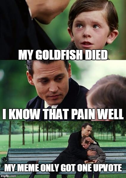 Finding Neverland Meme | MY GOLDFISH DIED I KNOW THAT PAIN WELL MY MEME ONLY GOT ONE UPVOTE | image tagged in memes,finding neverland | made w/ Imgflip meme maker