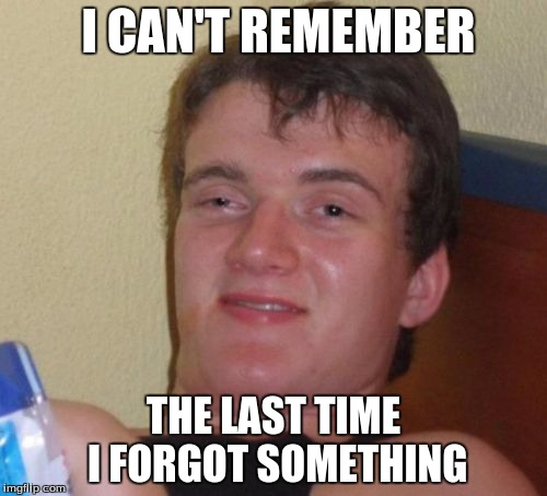 10 Guy Meme | I CAN'T REMEMBER THE LAST TIME I FORGOT SOMETHING | image tagged in memes,10 guy | made w/ Imgflip meme maker
