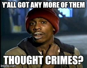 Y'all Got Any More Of That Meme | Y'ALL GOT ANY MORE OF THEM THOUGHT CRIMES? | image tagged in memes,yall got any more of | made w/ Imgflip meme maker