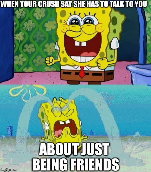 spongebob happy and sad | WHEN YOUR CRUSH SAY SHE HAS TO TALK TO YOU ABOUT JUST BEING FRIENDS | image tagged in spongebob happy and sad | made w/ Imgflip meme maker