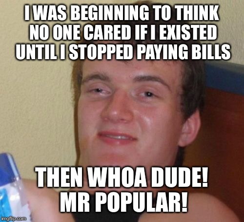 How to influence popularity  | I WAS BEGINNING TO THINK NO ONE CARED IF I EXISTED UNTIL I STOPPED PAYING BILLS THEN WHOA DUDE! MR POPULAR! | image tagged in memes,10 guy,funny | made w/ Imgflip meme maker
