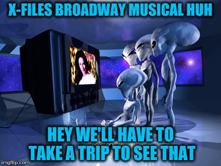 X-FILES BROADWAY MUSICAL HUH HEY WE'LL HAVE TO TAKE A TRIP TO SEE THAT | made w/ Imgflip meme maker