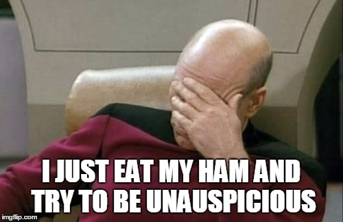 Captain Picard Facepalm Meme | I JUST EAT MY HAM AND TRY TO BE UNAUSPICIOUS | image tagged in memes,captain picard facepalm | made w/ Imgflip meme maker