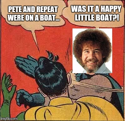 I couldn't resist :)  | PETE AND REPEAT WERE ON A BOAT... WAS IT A HAPPY LITTLE BOAT?! | image tagged in memes,batman slapping robin,pete and repeat,tammyfaye,jbmemegeek,bob ross week | made w/ Imgflip meme maker