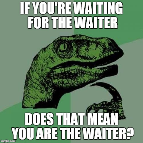 Philosoraptor Meme | IF YOU'RE WAITING FOR THE WAITER DOES THAT MEAN YOU ARE THE WAITER? | image tagged in memes,philosoraptor | made w/ Imgflip meme maker