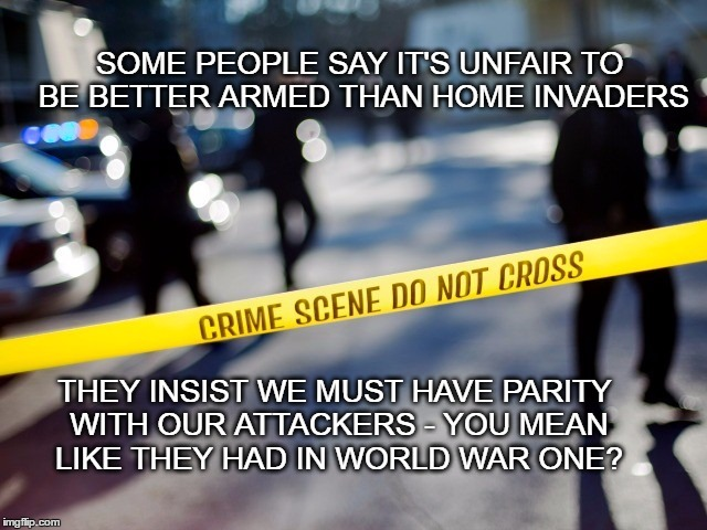 Home invasion | SOME PEOPLE SAY IT'S UNFAIR TO BE BETTER ARMED THAN HOME INVADERS THEY INSIST WE MUST HAVE PARITY WITH OUR ATTACKERS - YOU MEAN LIKE THEY HA | image tagged in crime scene,criminal parity | made w/ Imgflip meme maker