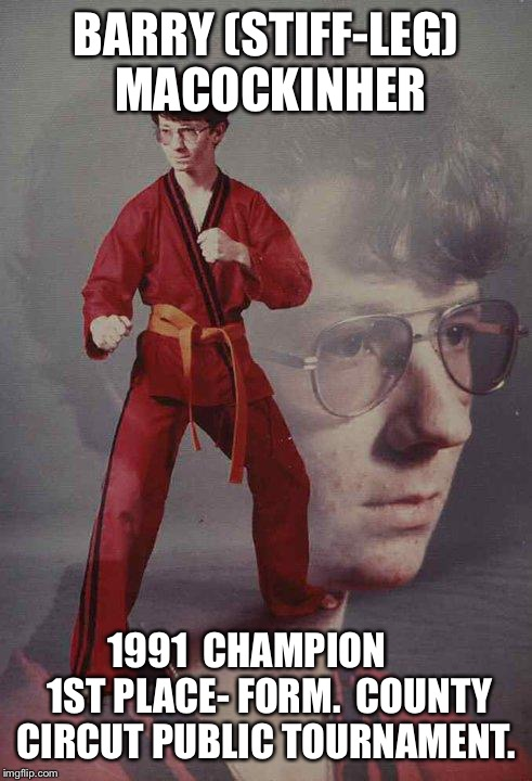 Karate Kyle Meme | BARRY (STIFF-LEG) MACOCKINHER 1991  CHAMPION      1ST PLACE- FORM.  COUNTY CIRCUT PUBLIC TOURNAMENT. | image tagged in memes,karate kyle | made w/ Imgflip meme maker