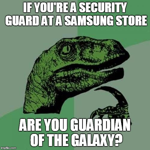 Philosoraptor Meme | IF YOU'RE A SECURITY GUARD AT A SAMSUNG STORE ARE YOUGUARDIAN OF THE GALAXY? | image tagged in memes,philosoraptor | made w/ Imgflip meme maker