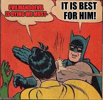 Batman Slapping Robin Meme | EVILMANDOEVIL IS DYING WE MUST- IT IS BEST FOR HIM! | image tagged in memes,batman slapping robin | made w/ Imgflip meme maker