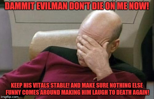 Captain Picard Facepalm Meme | DAMMIT EVILMAN DON'T DIE ON ME NOW! KEEP HIS VITALS STABLE! AND MAKE SURE NOTHING ELSE FUNNY COMES AROUND MAKING HIM LAUGH TO DEATH AGAIN! | image tagged in memes,captain picard facepalm | made w/ Imgflip meme maker