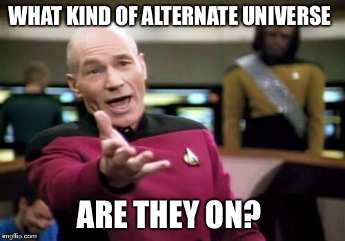 Picard Wtf Meme | WHAT KIND OF ALTERNATE UNIVERSE ARE THEY ON? | image tagged in memes,picard wtf | made w/ Imgflip meme maker
