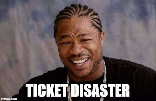 Yo Dawg Heard You Meme | TICKET DISASTER | image tagged in memes,yo dawg heard you | made w/ Imgflip meme maker
