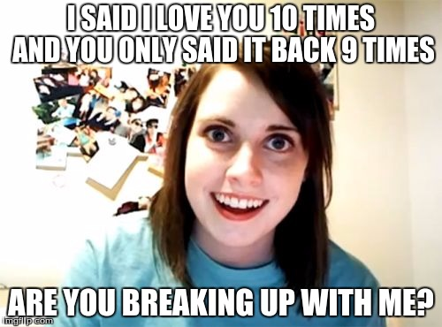 Overly Attached Girlfriend Meme | I SAID I LOVE YOU 10 TIMES AND YOU ONLY SAID IT BACK 9 TIMES ARE YOU BREAKING UP WITH ME? | image tagged in memes,overly attached girlfriend | made w/ Imgflip meme maker