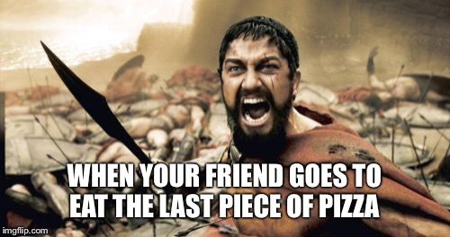 Sparta Leonidas Meme | WHEN YOUR FRIEND GOES TO EAT THE LAST PIECE OF PIZZA | image tagged in memes,sparta leonidas | made w/ Imgflip meme maker