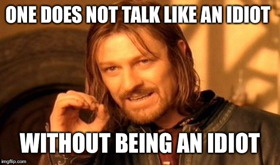 One Does Not Simply Meme | ONE DOES NOT TALK LIKE AN IDIOT WITHOUT BEING AN IDIOT | image tagged in memes,one does not simply | made w/ Imgflip meme maker
