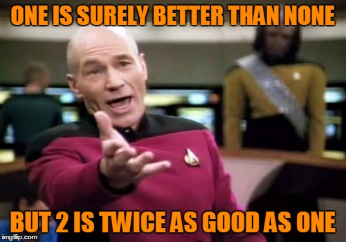 Picard Wtf Meme | ONE IS SURELY BETTER THAN NONE BUT 2 IS TWICE AS GOOD AS ONE | image tagged in memes,picard wtf | made w/ Imgflip meme maker