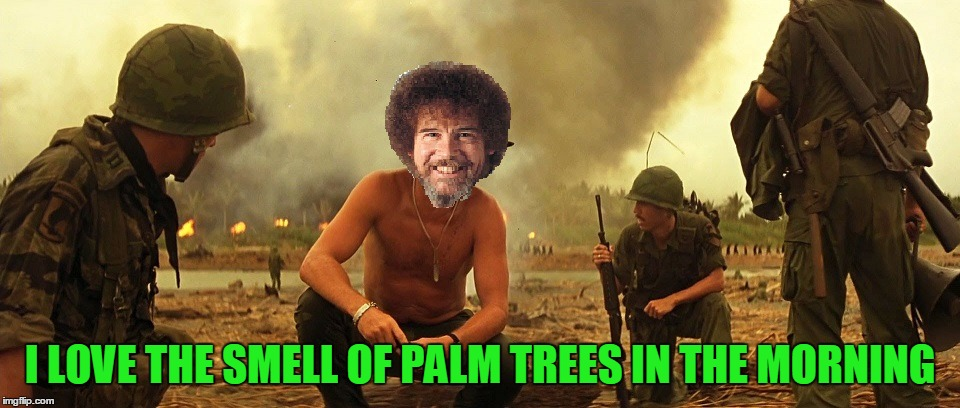 Apocalypse Bob.  | I LOVE THE SMELL OF PALM TREES IN THE MORNING | image tagged in bob ross week | made w/ Imgflip meme maker