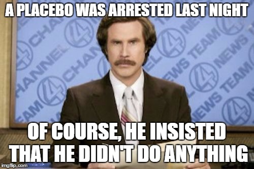 Ron Burgundy | A PLACEBO WAS ARRESTED LAST NIGHT OF COURSE, HE INSISTED THAT HE DIDN'T DO ANYTHING | image tagged in ron burgundy | made w/ Imgflip meme maker