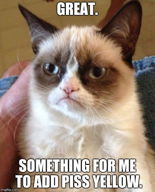 Grumpy Cat Meme | GREAT. SOMETHING FOR ME TO ADD PISS YELLOW. | image tagged in memes,grumpy cat | made w/ Imgflip meme maker