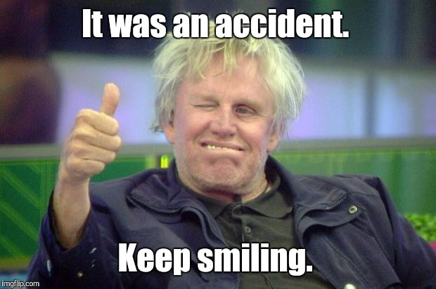 Idbv4.jpg | It was an accident. Keep smiling. | image tagged in idbv4jpg | made w/ Imgflip meme maker