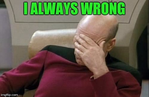 Captain Picard Facepalm Meme | I ALWAYS WRONG | image tagged in memes,captain picard facepalm | made w/ Imgflip meme maker