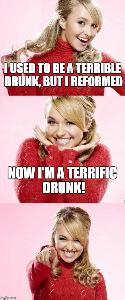 I like those kinds | I USED TO BE A TERRIBLE DRUNK, BUT I REFORMED NOW I'M A TERRIFIC DRUNK! | image tagged in hayden red pun,bad pun hayden panettiere,memes,bad joke,drunk | made w/ Imgflip meme maker