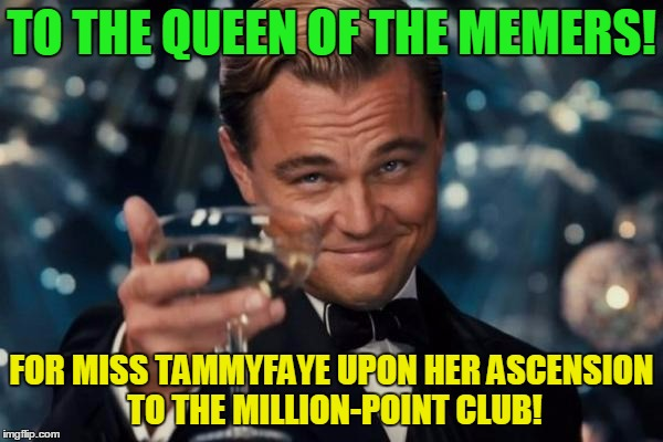 It couldn't have happened to a nicer flipper.  :) | TO THE QUEEN OF THE MEMERS! FOR MISS TAMMYFAYE UPON HER ASCENSION TO THE MILLION-POINT CLUB! | image tagged in memes,leonardo dicaprio cheers,one million points,tammyfaye,congratulations | made w/ Imgflip meme maker