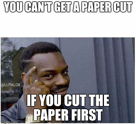 YOU CAN'T GET A PAPER CUT IF YOU CUT THE PAPER FIRST | image tagged in you can't | made w/ Imgflip meme maker
